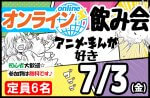 <b>7/3(金)に、「アニメ・マンガ好きオンライン飲み会」を開催します(^.^)</b>